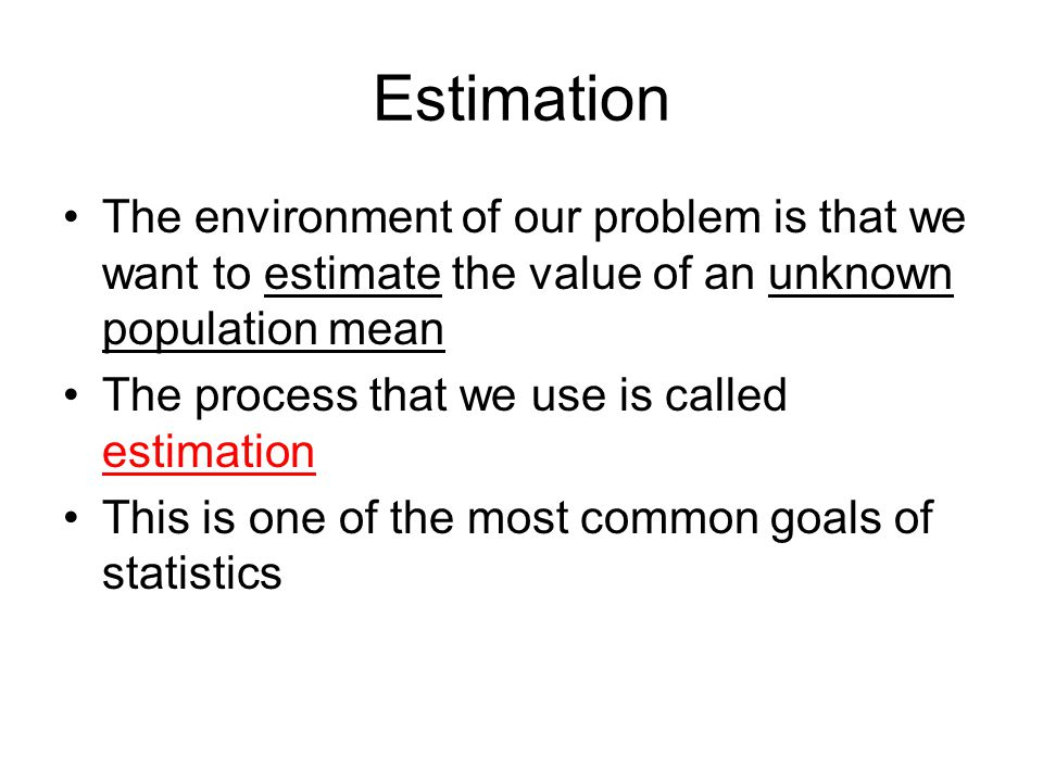 Estimation The environment of our problem is that we want to estimate the value of an unknown population mean.