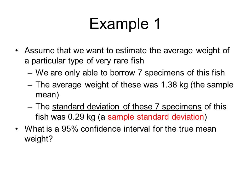 Example 1 Assume that we want to estimate the average weight of a particular type of very rare fish.
