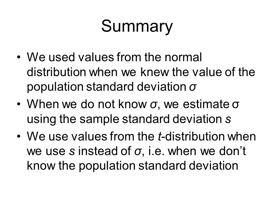Summary We used values from the normal distribution when we knew the value of the population standard deviation σ.