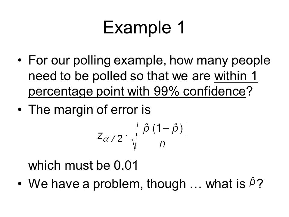 Example 1 For our polling example, how many people need to be polled so that we are within 1 percentage point with 99% confidence