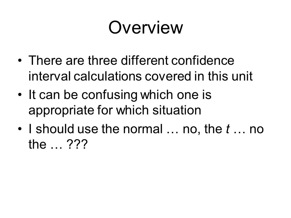 Overview There are three different confidence interval calculations covered in this unit.