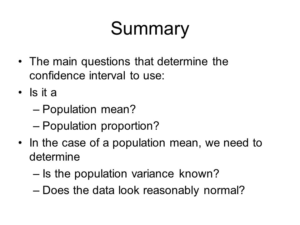 Summary The main questions that determine the confidence interval to use: Is it a. Population mean