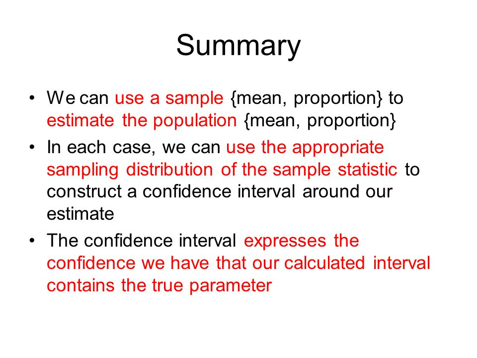 Summary We can use a sample {mean, proportion} to estimate the population {mean, proportion}