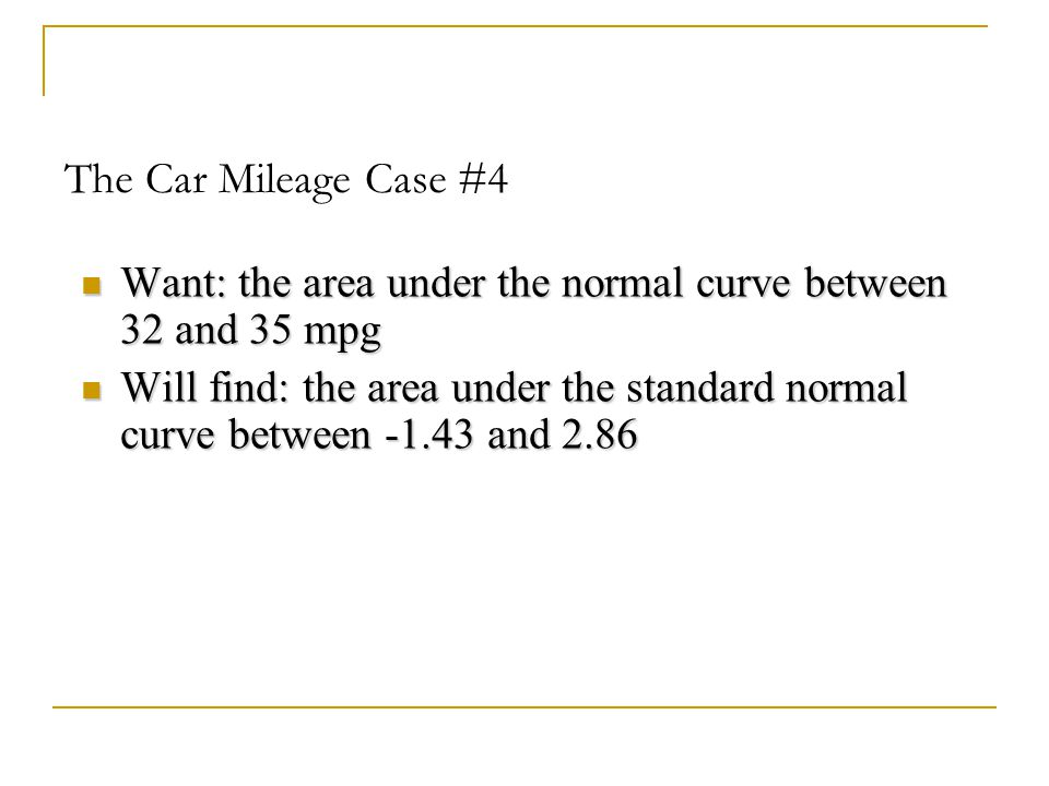 The Car Mileage Case #4 Want: the area under the normal curve between 32 and 35 mpg.