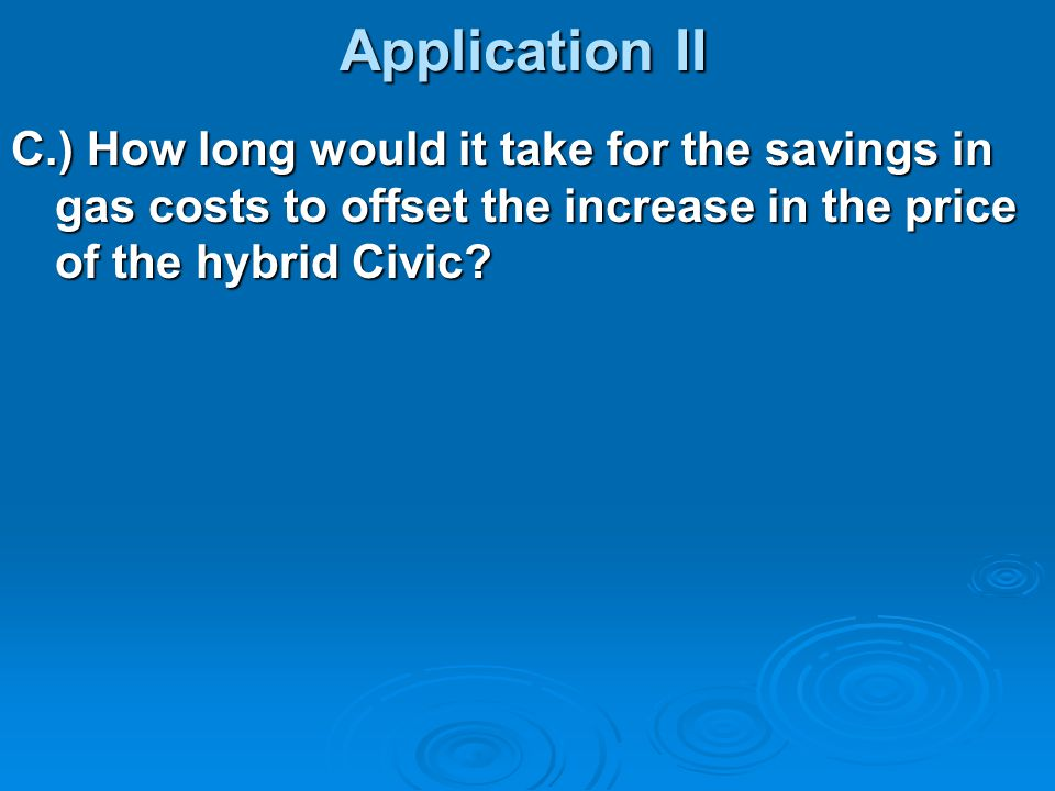 Application II C.) How long would it take for the savings in gas costs to offset the increase in the price of the hybrid Civic