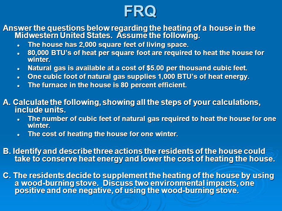 FRQ Answer the questions below regarding the heating of a house in the Midwestern United States. Assume the following.