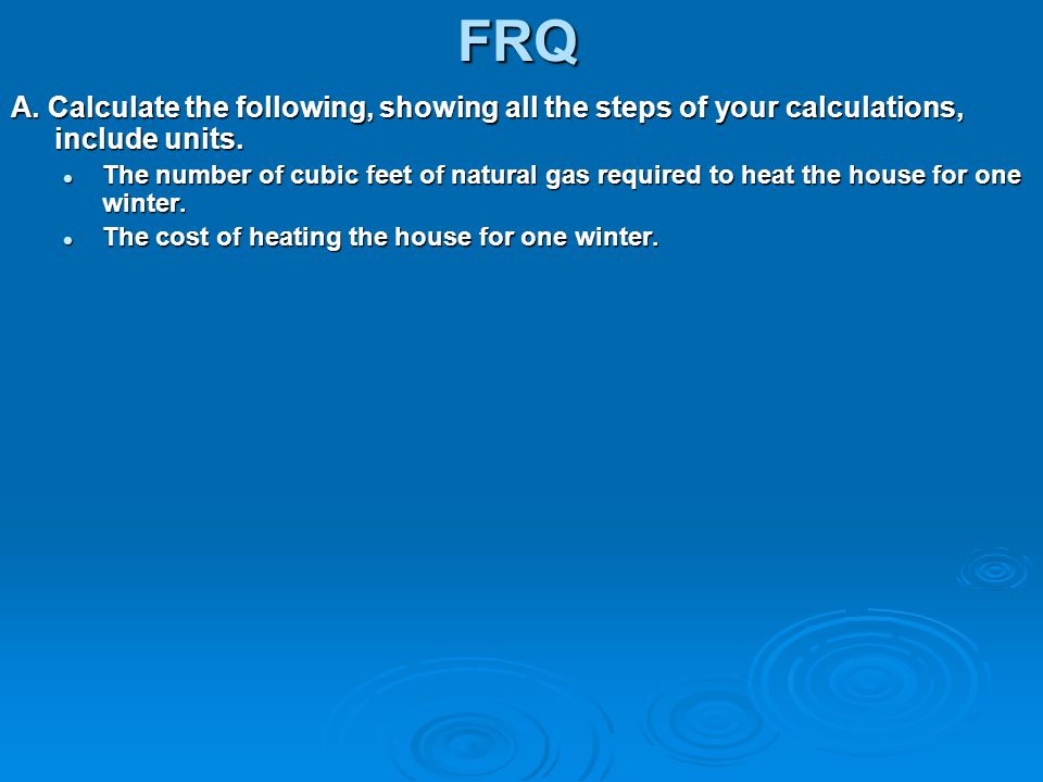 FRQ A. Calculate the following, showing all the steps of your calculations, include units.