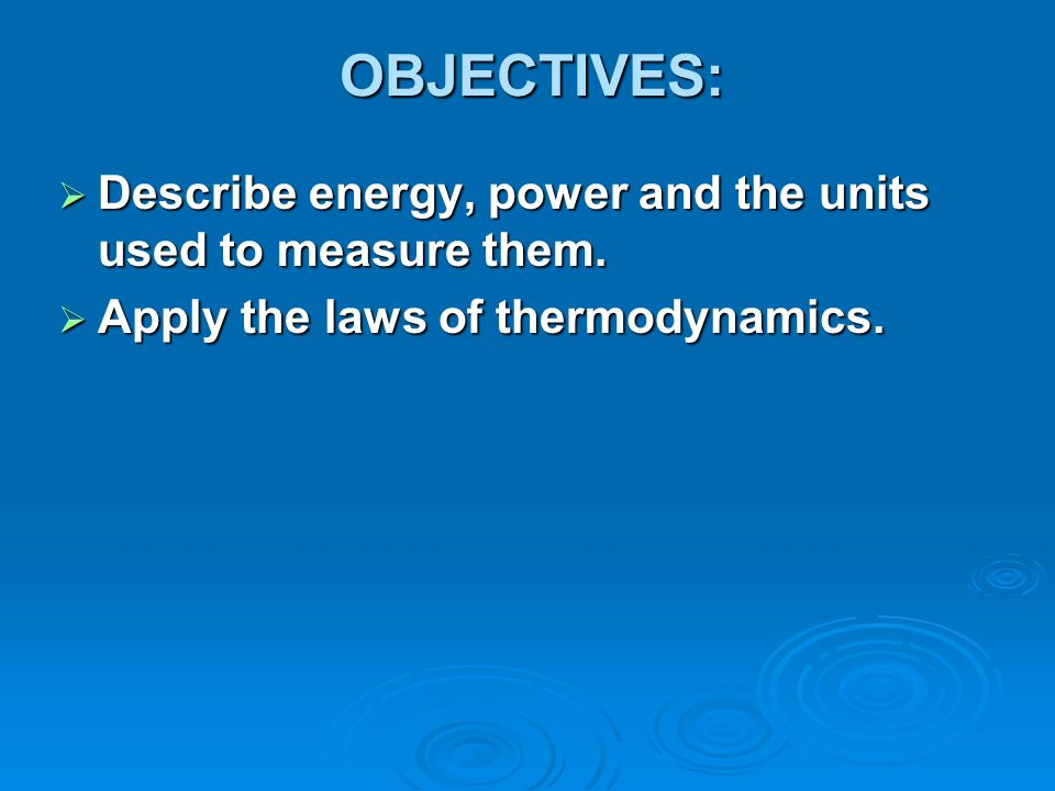 OBJECTIVES: Describe energy, power and the units used to measure them.