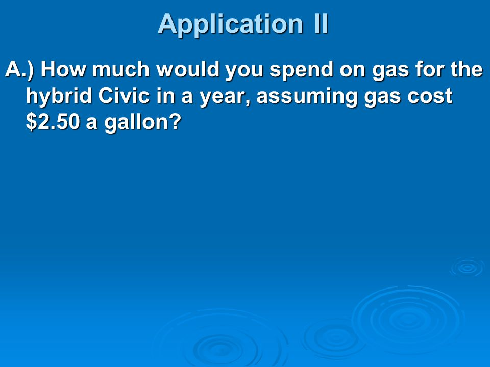 Application II A.) How much would you spend on gas for the hybrid Civic in a year, assuming gas cost $2.50 a gallon
