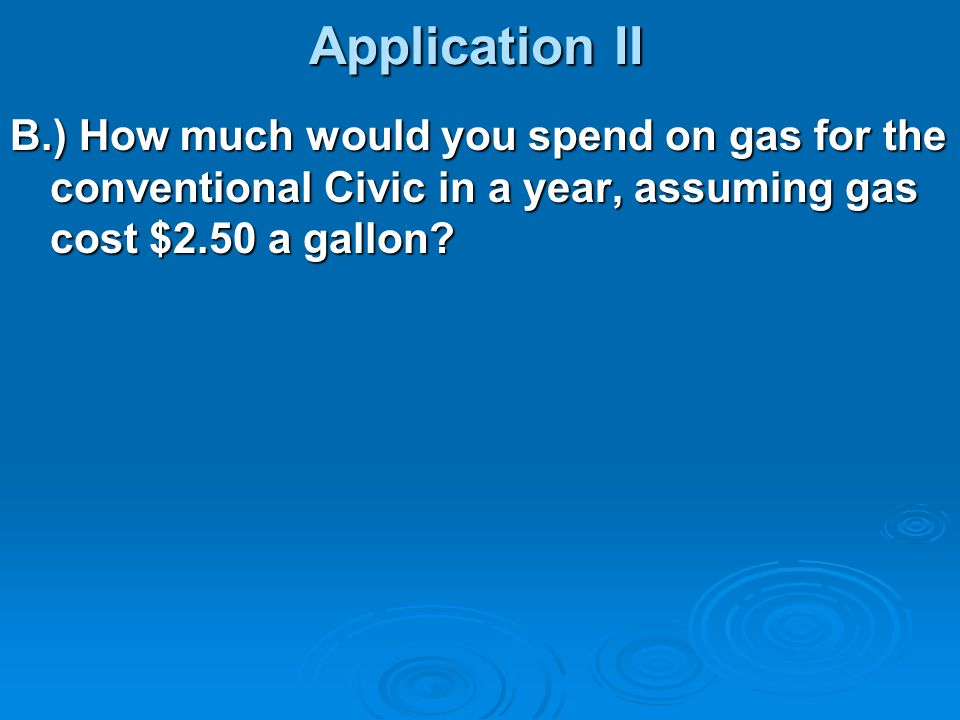 Application II B.) How much would you spend on gas for the conventional Civic in a year, assuming gas cost $2.50 a gallon