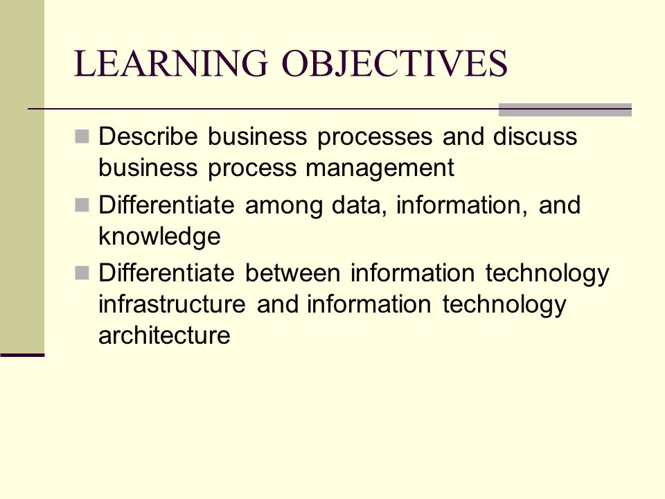 LEARNING OBJECTIVES Describe business processes and discuss business process management. Differentiate among data, information, and knowledge.