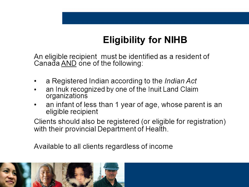 Eligibility for NIHB An eligible recipient must be identified as a resident of Canada AND one of the following: