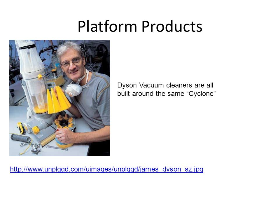 Platform Products Dyson Vacuum cleaners are all built around the same Cyclone http://www.unplggd.com/uimages/unplggd/james_dyson_sz.jpg.