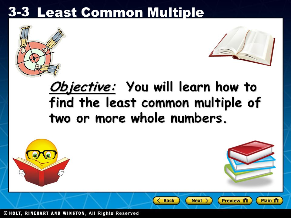 Objective: You will learn how to find the least common multiple of two or more whole numbers.