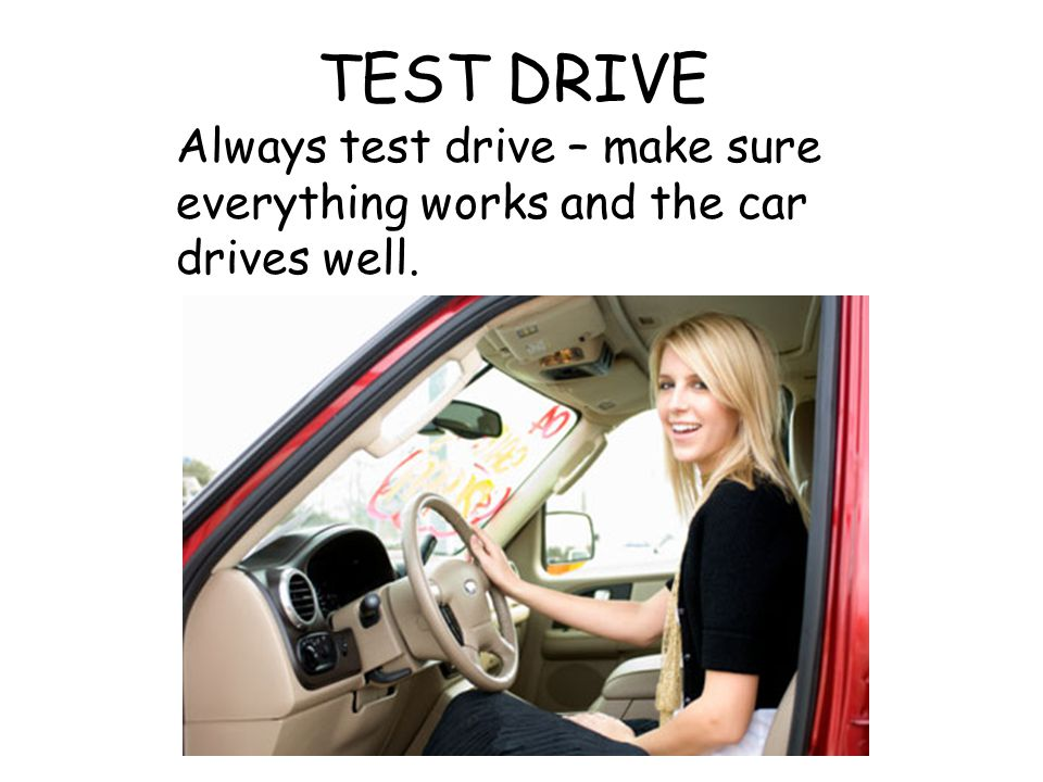 TEST DRIVE Always test drive – make sure everything works and the car drives well.