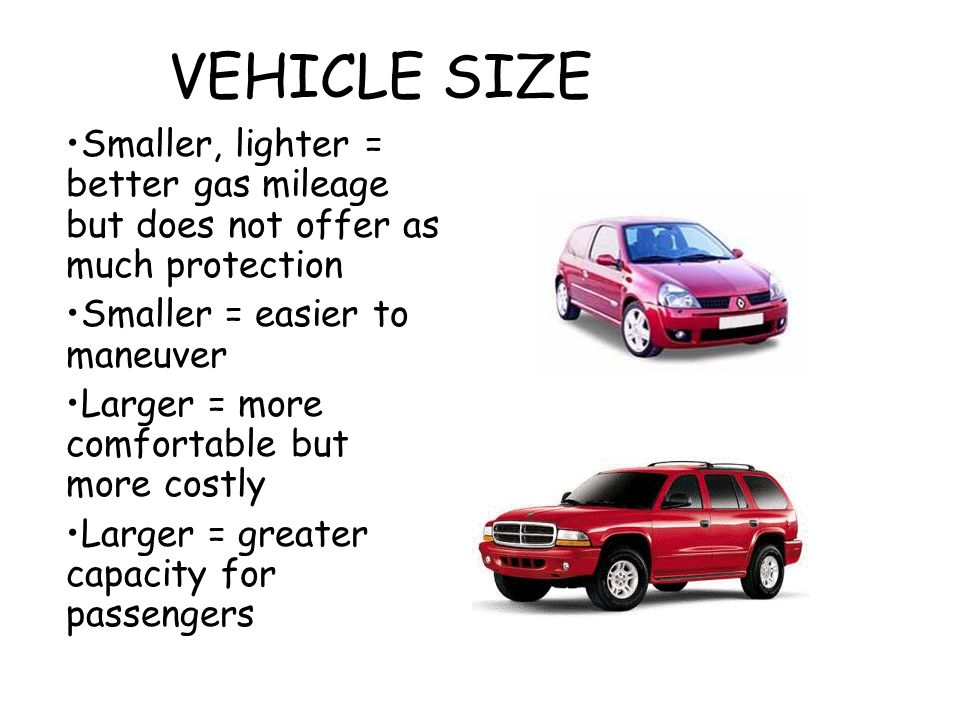 VEHICLE SIZE Smaller, lighter = better gas mileage but does not offer as much protection. Smaller = easier to maneuver.