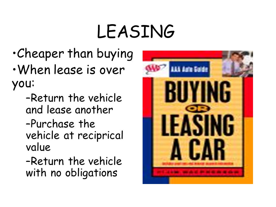 LEASING Cheaper than buying When lease is over you: