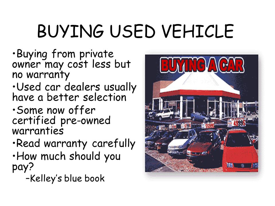 BUYING USED VEHICLE Buying from private owner may cost less but no warranty. Used car dealers usually have a better selection.