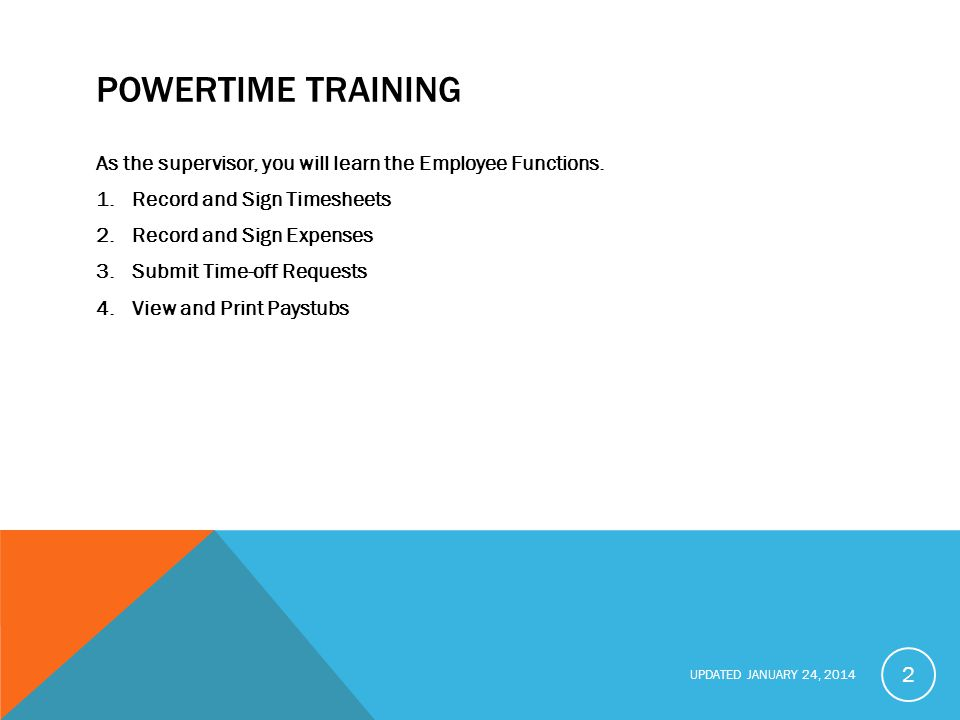 POWERTIME TRAINING As the supervisor, you will learn the Employee Functions. Record and Sign Timesheets.