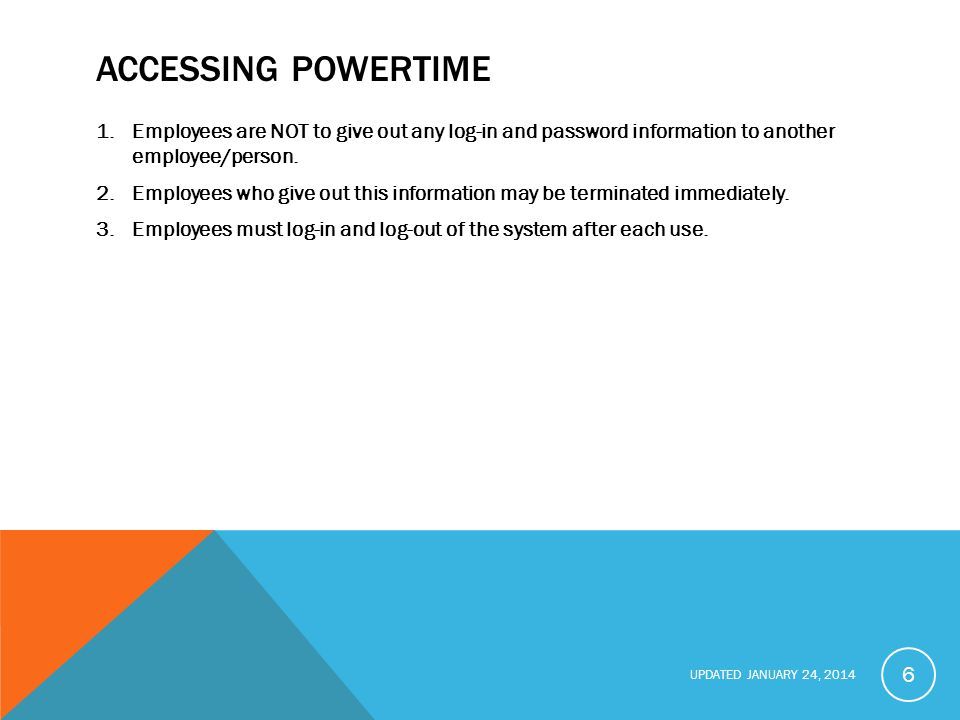 Accessing PowerTime Employees are NOT to give out any log-in and password information to another employee/person.