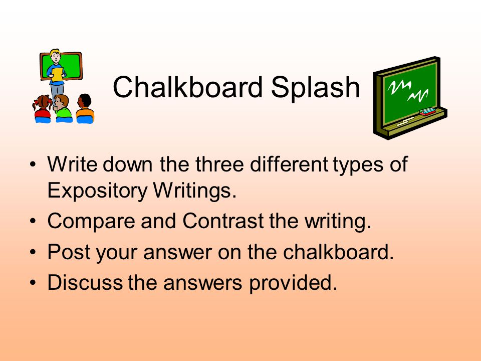 Chalkboard Splash Write down the three different types of Expository Writings. Compare and Contrast the writing.