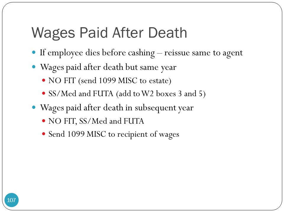 Wages Paid After Death If employee dies before cashing – reissue same to agent. Wages paid after death but same year.
