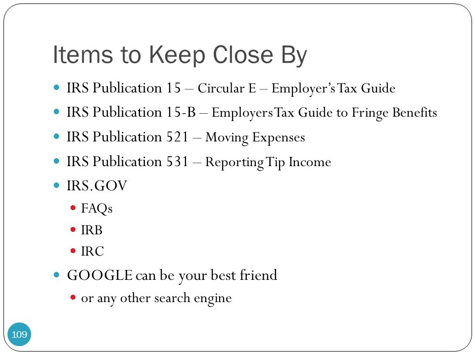 Items to Keep Close By IRS Publication 15 – Circular E – Employer's Tax Guide. IRS Publication 15-B – Employers Tax Guide to Fringe Benefits.