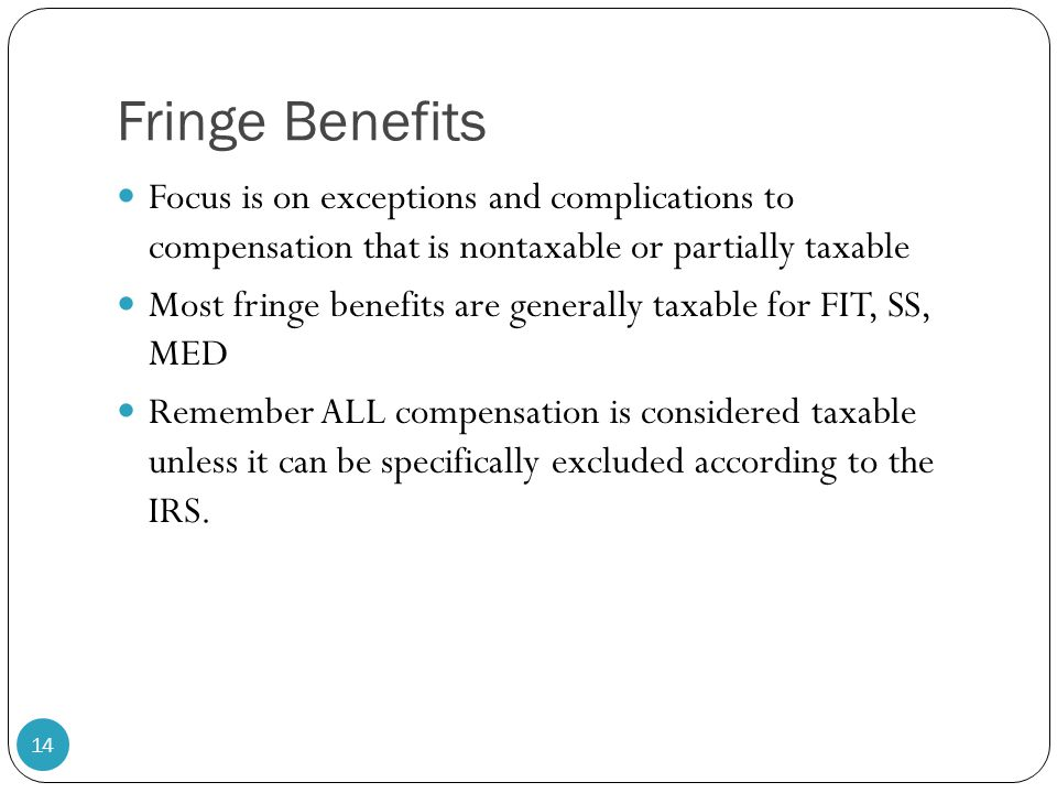 Fringe Benefits Focus is on exceptions and complications to compensation that is nontaxable or partially taxable.
