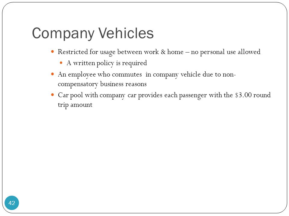 Company Vehicles Restricted for usage between work & home – no personal use allowed. A written policy is required.
