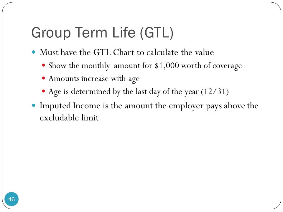Group Term Life (GTL) Must have the GTL Chart to calculate the value