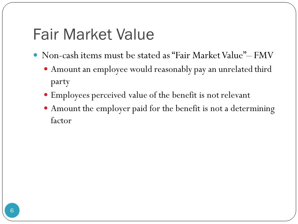 Fair Market Value Non-cash items must be stated as Fair Market Value – FMV. Amount an employee would reasonably pay an unrelated third party.