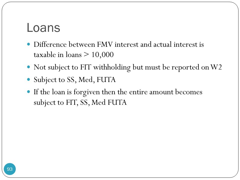 Loans Difference between FMV interest and actual interest is taxable in loans > 10,000. Not subject to FIT withholding but must be reported on W2.