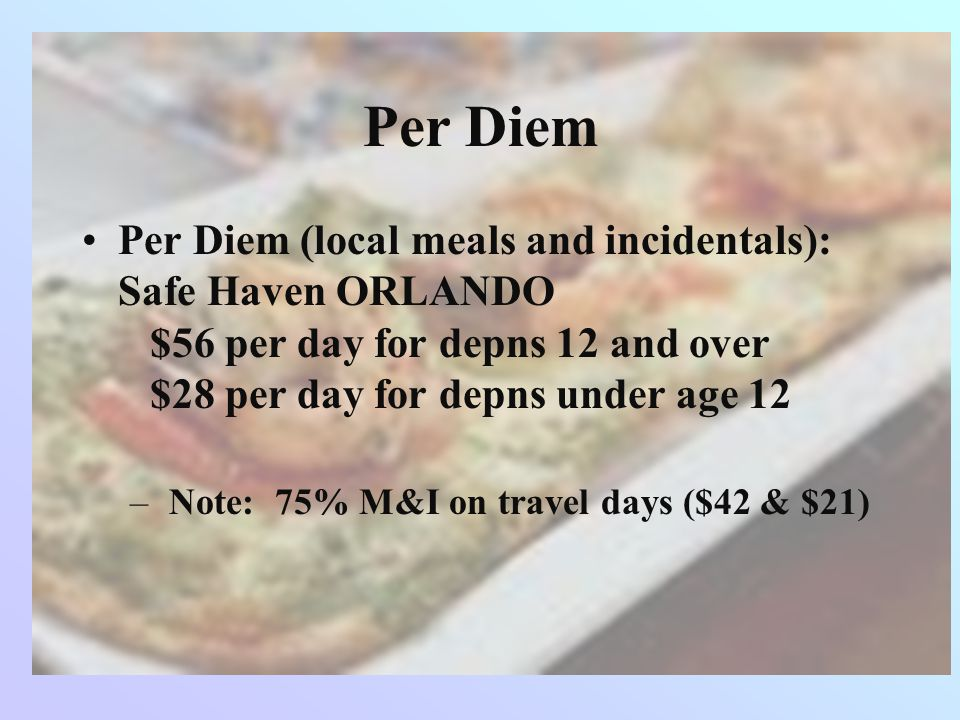 Per Diem Per Diem (local meals and incidentals): Safe Haven ORLANDO $56 per day for depns 12 and over $28 per day for depns under age 12.