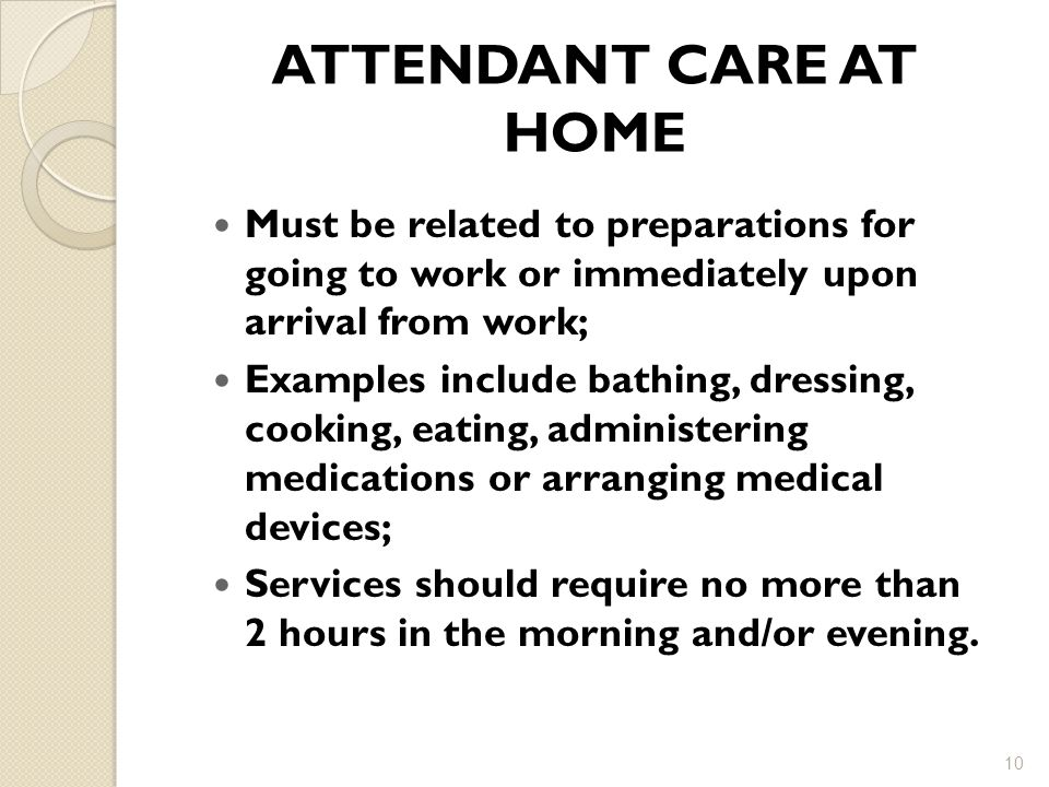 ATTENDANT CARE AT HOME Must be related to preparations for going to work or immediately upon arrival from work;