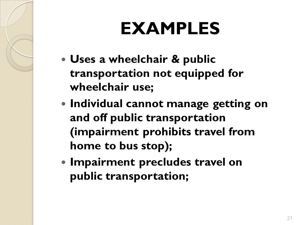 EXAMPLES Uses a wheelchair & public transportation not equipped for wheelchair use;