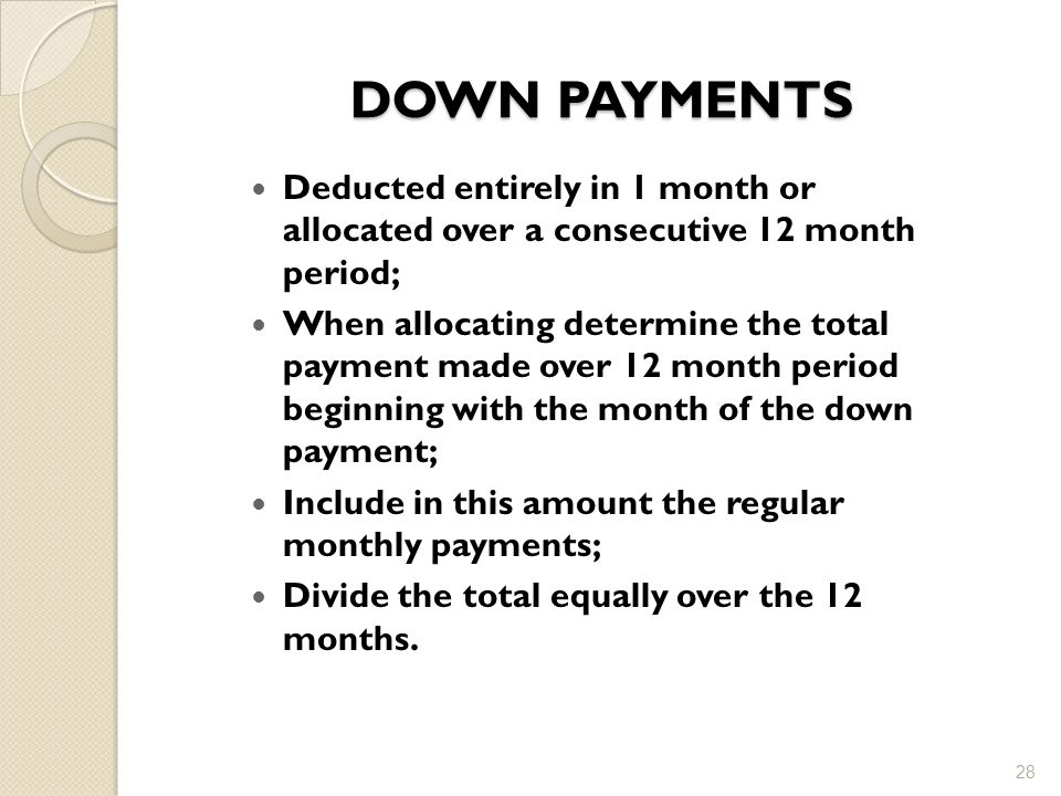 DOWN PAYMENTS Deducted entirely in 1 month or allocated over a consecutive 12 month period;