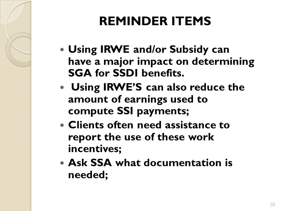 REMINDER ITEMS Using IRWE and/or Subsidy can have a major impact on determining SGA for SSDI benefits.