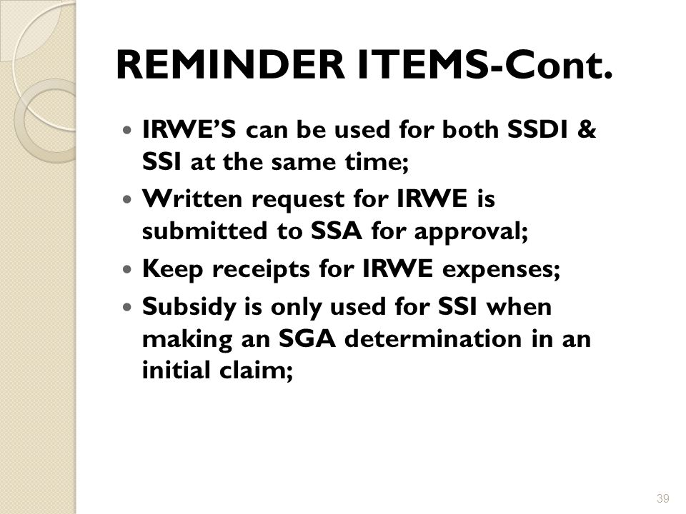 REMINDER ITEMS-Cont. IRWE'S can be used for both SSDI & SSI at the same time; Written request for IRWE is submitted to SSA for approval;