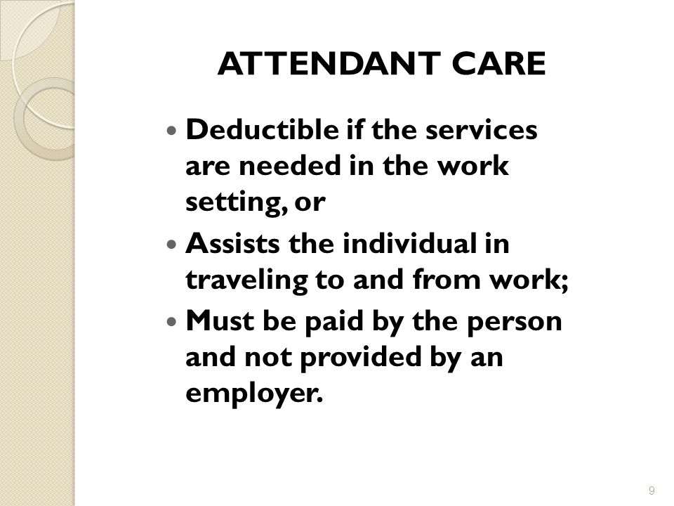 ATTENDANT CARE Deductible if the services are needed in the work setting, or. Assists the individual in traveling to and from work;