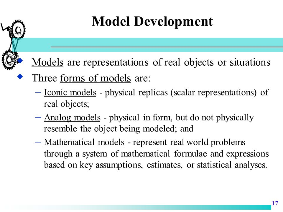 Model Development Models are representations of real objects or situations. Three forms of models are: