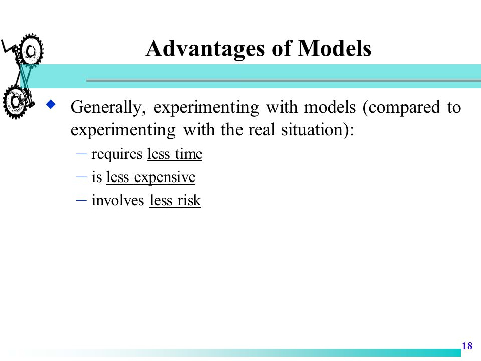 Advantages of Models Generally, experimenting with models (compared to experimenting with the real situation):
