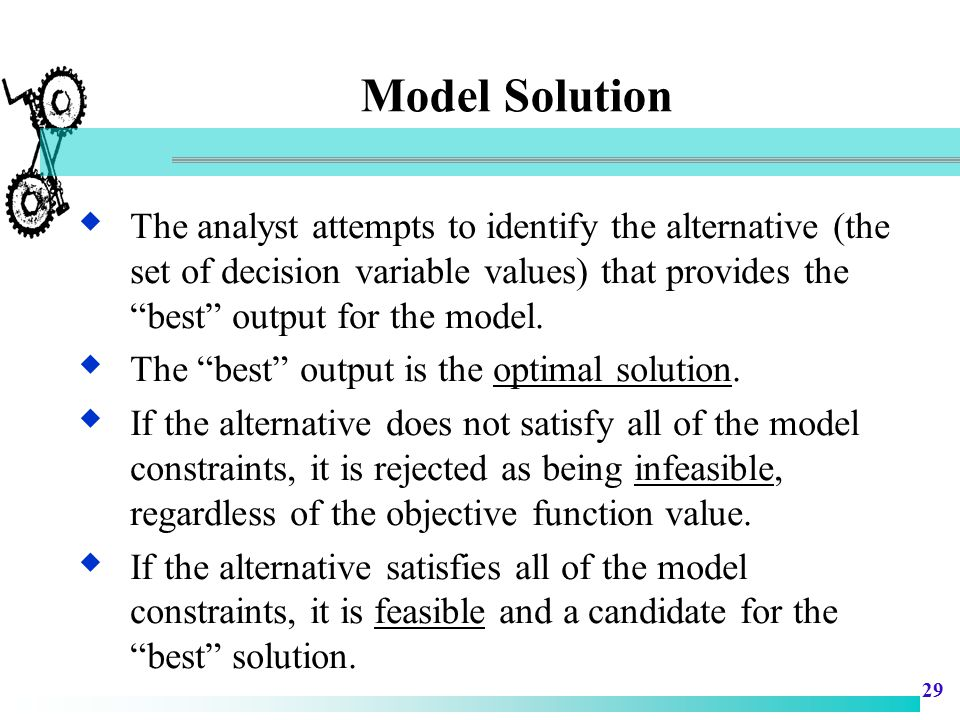 Model Solution The analyst attempts to identify the alternative (the set of decision variable values) that provides the best output for the model.