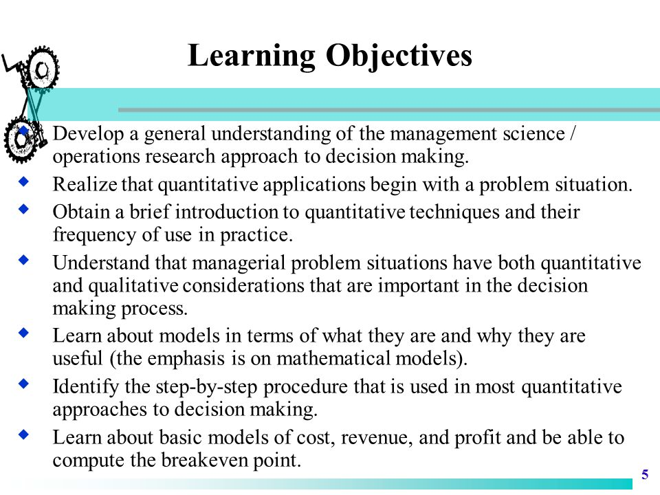 Learning Objectives Develop a general understanding of the management science / operations research approach to decision making.