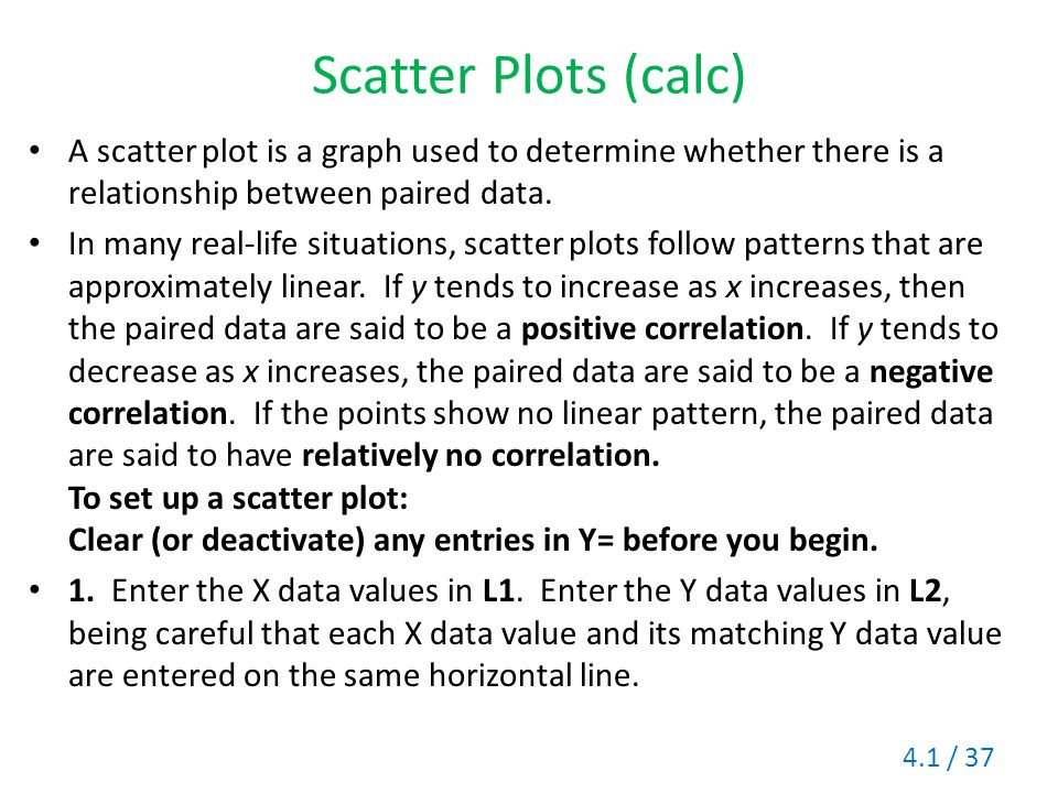 Scatter Plots (calc) A scatter plot is a graph used to determine whether there is a relationship between paired data.