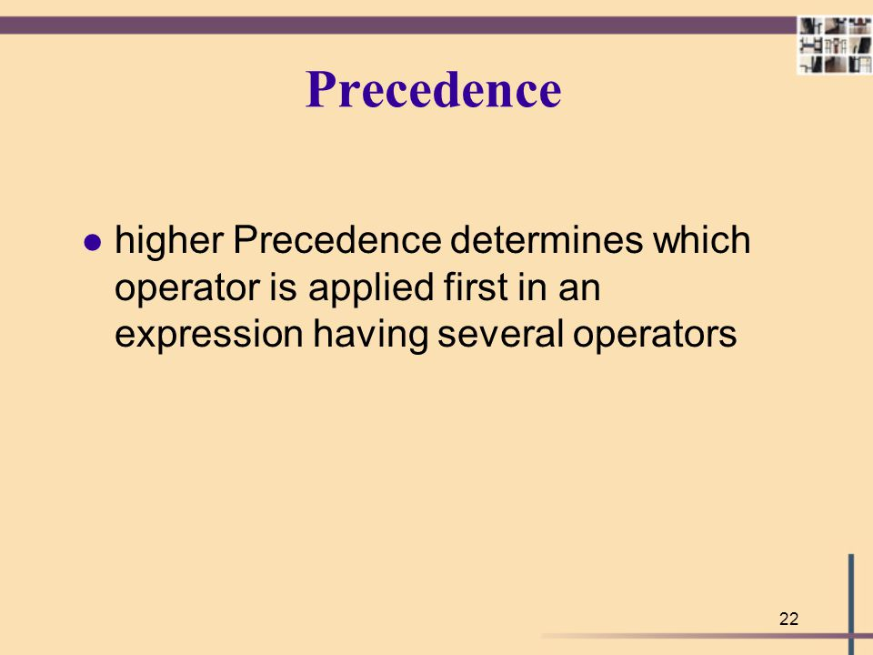 Precedence higher Precedence determines which operator is applied first in an expression having several operators.