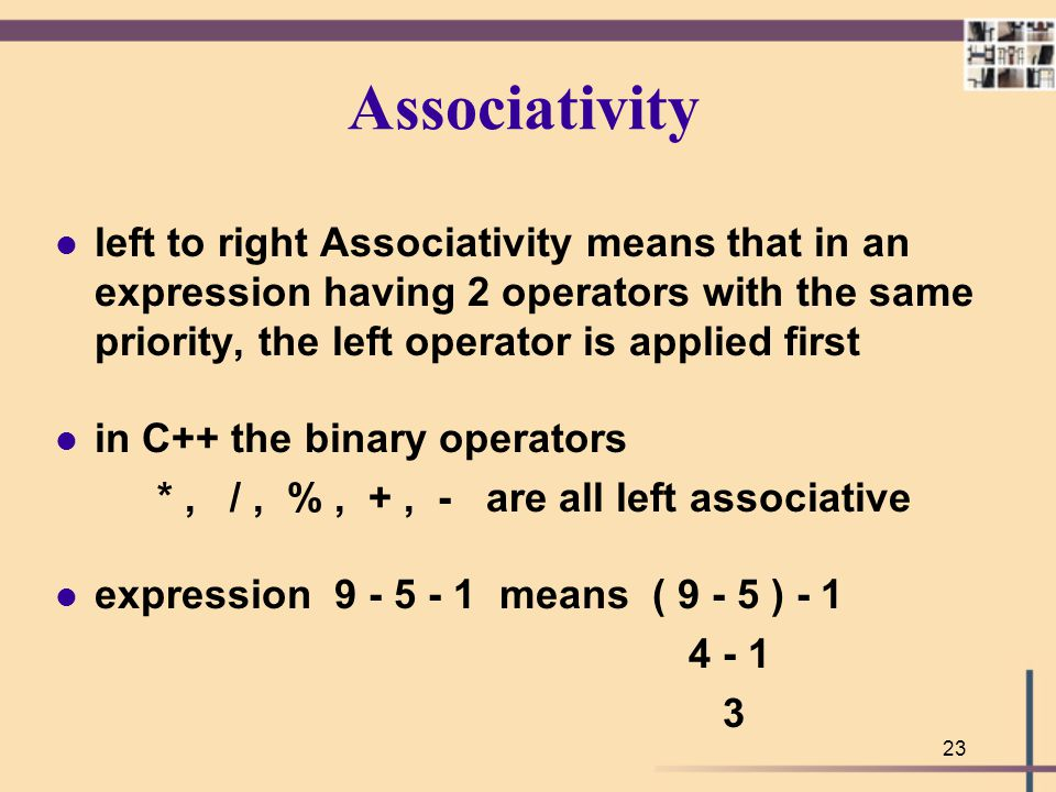 Associativity left to right Associativity means that in an expression having 2 operators with the same priority, the left operator is applied first.