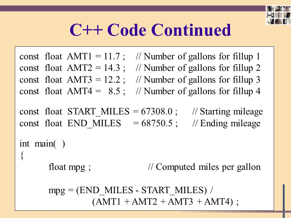 C++ Code Continued const float AMT1 = 11.7 ; // Number of gallons for fillup 1. const float AMT2 = 14.3 ; // Number of gallons for fillup 2.