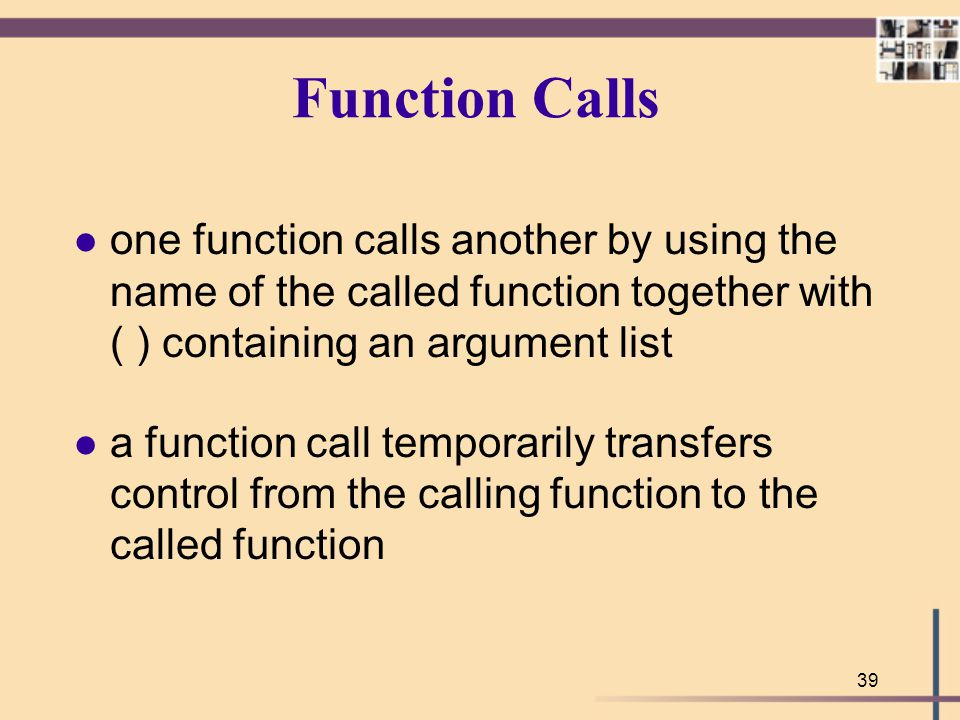 Function Calls one function calls another by using the name of the called function together with ( ) containing an argument list.