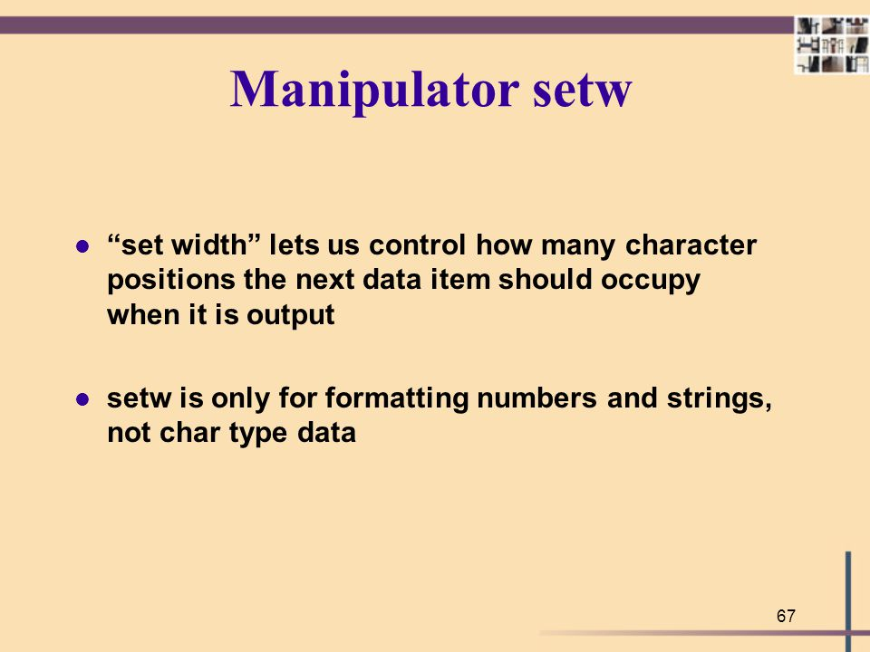 Manipulator setw set width lets us control how many character positions the next data item should occupy when it is output.