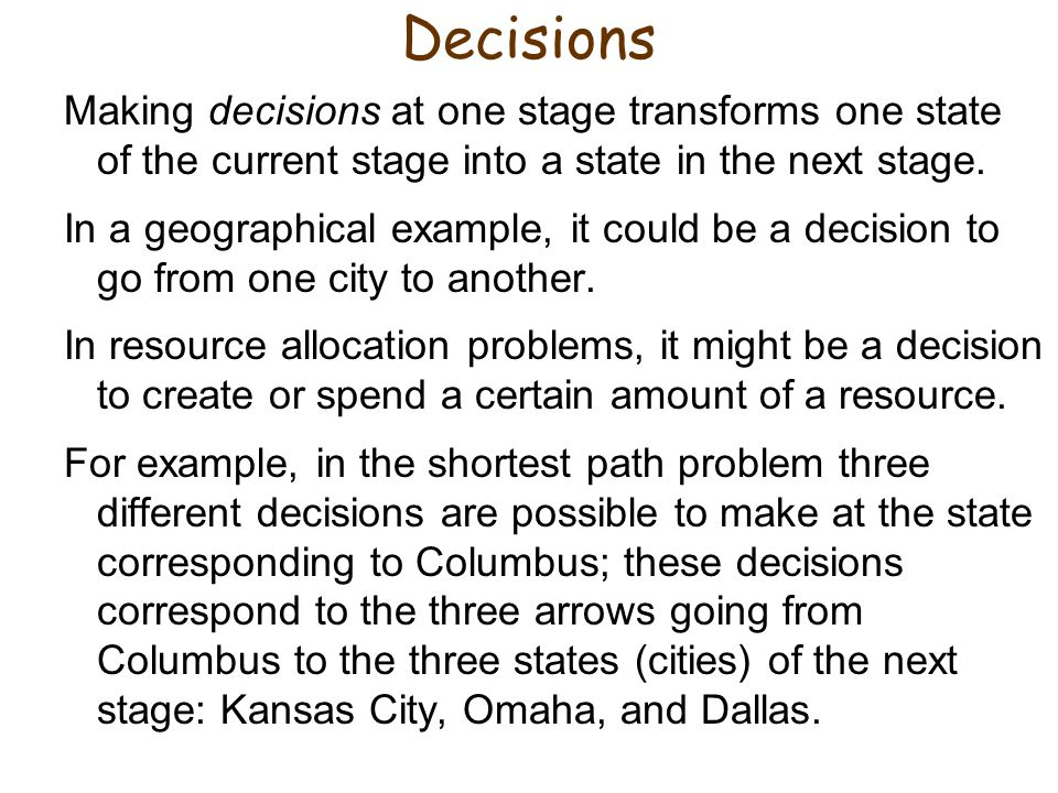 Decisions Making decisions at one stage transforms one state of the current stage into a state in the next stage.